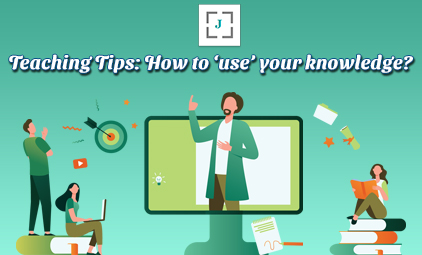 Teaching Tips: How to 'use' your knowledge?