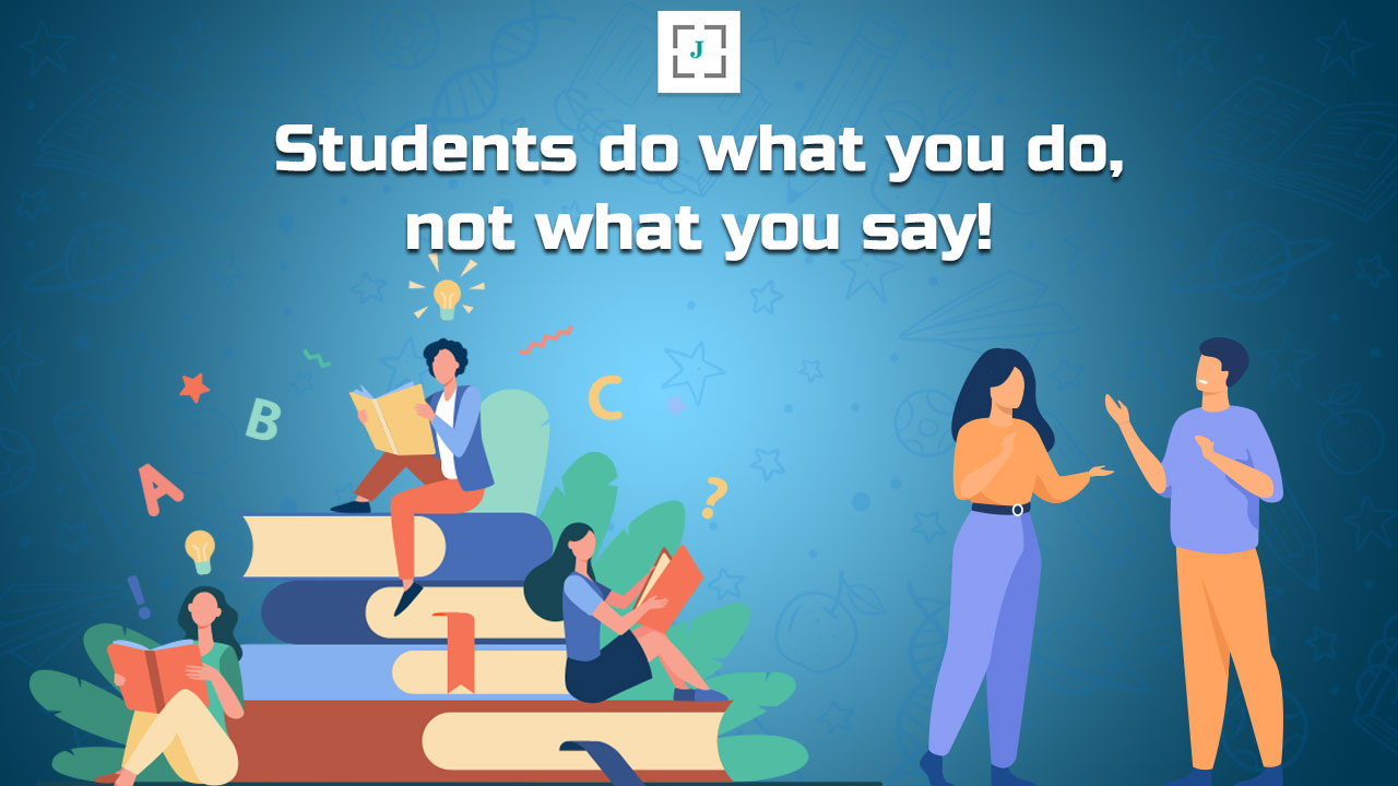 Students do what you do, not what you say!
